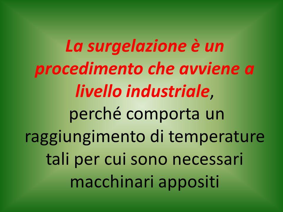 La surgelazione è un procedimento che avviene a livello industriale, perché comporta un raggiungimento di temperature tali per cui sono necessari macc