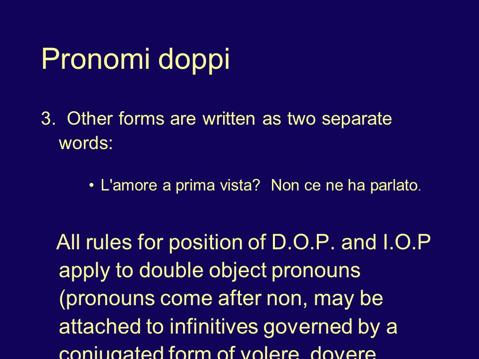 Pronomi doppi 3. Other forms are written as two separate words: L'amore a prima vista? Non ce ne ha parlato. All rules for position of D.O.P. and I.O.