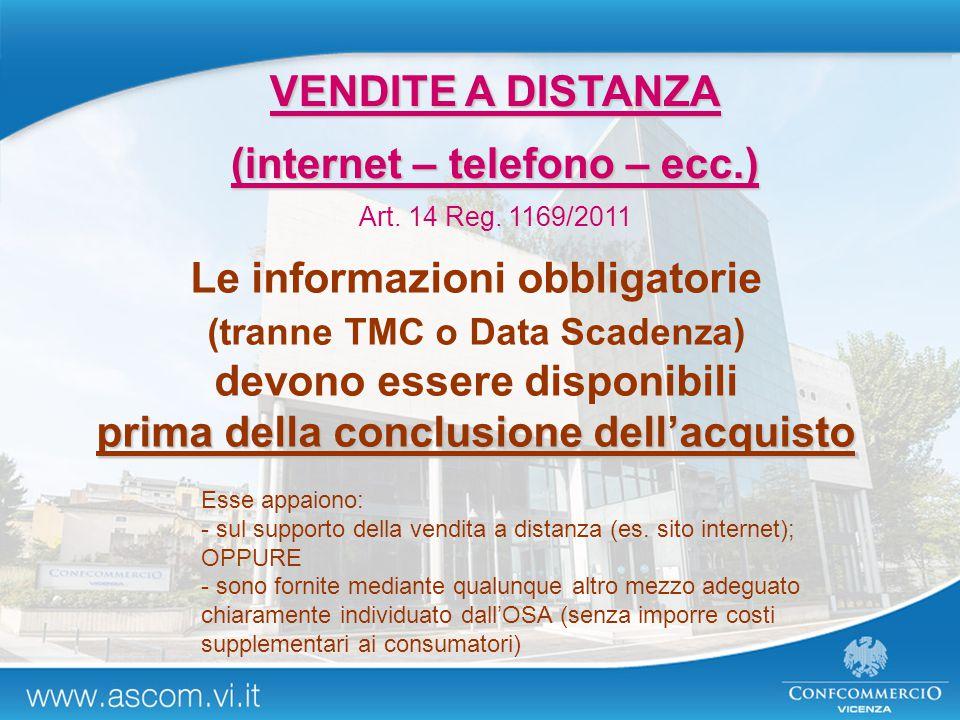 VENDITE A DISTANZA (internet – telefono – ecc.) Art. 14 Reg. 1169/2011 Le informazioni obbligatorie (tranne TMC o Data Scadenza) devono essere disponi