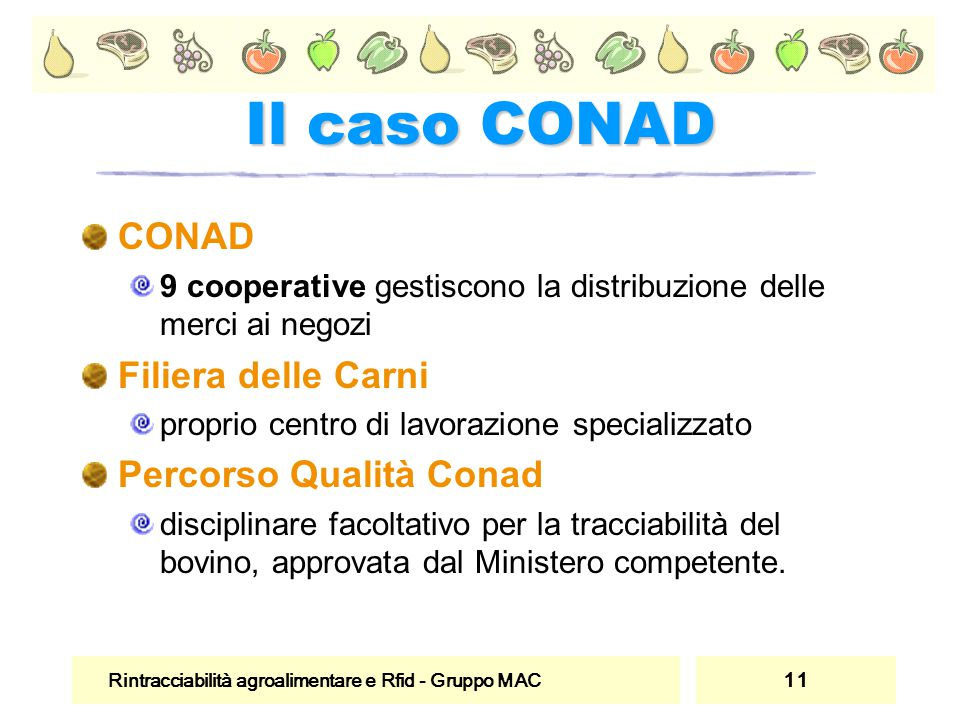 Rintracciabilità agroalimentare e Rfid - Gruppo MAC 11 Il caso CONAD CONAD 9 cooperative gestiscono la distribuzione delle merci ai negozi Filiera del