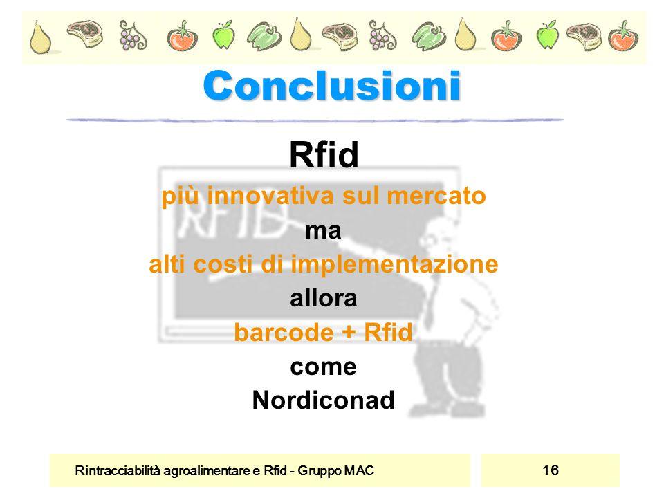 Rintracciabilità agroalimentare e Rfid - Gruppo MAC 16 Conclusioni Rfid più innovativa sul mercato ma alti costi di implementazione allora barcode + R