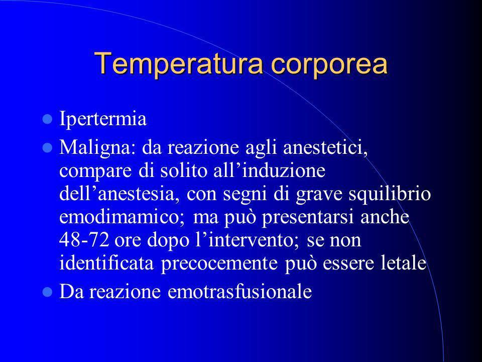 Temperatura corporea Ipertermia Maligna: da reazione agli anestetici, compare di solito all'induzione dell'anestesia, con segni di grave squilibrio emodimamico; ma può presentarsi anche 48-72 ore dopo l'intervento; se non identificata precocemente può essere letale Da reazione emotrasfusionale