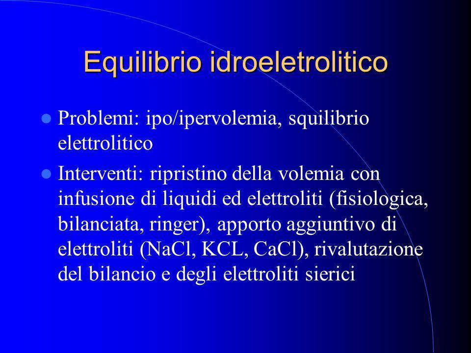Equilibrio idroeletrolitico Problemi: ipo/ipervolemia, squilibrio elettrolitico Interventi: ripristino della volemia con infusione di liquidi ed elettroliti (fisiologica, bilanciata, ringer), apporto aggiuntivo di elettroliti (NaCl, KCL, CaCl), rivalutazione del bilancio e degli elettroliti sierici