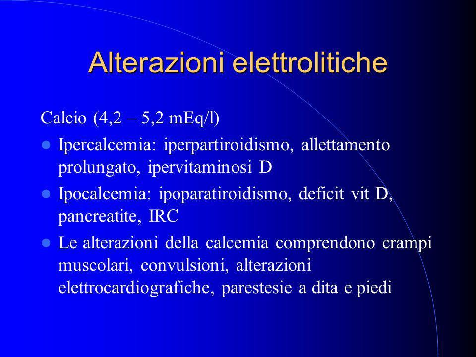 Alterazioni elettrolitiche Calcio (4,2 – 5,2 mEq/l) Ipercalcemia: iperpartiroidismo, allettamento prolungato, ipervitaminosi D Ipocalcemia: ipoparatiroidismo, deficit vit D, pancreatite, IRC Le alterazioni della calcemia comprendono crampi muscolari, convulsioni, alterazioni elettrocardiografiche, parestesie a dita e piedi