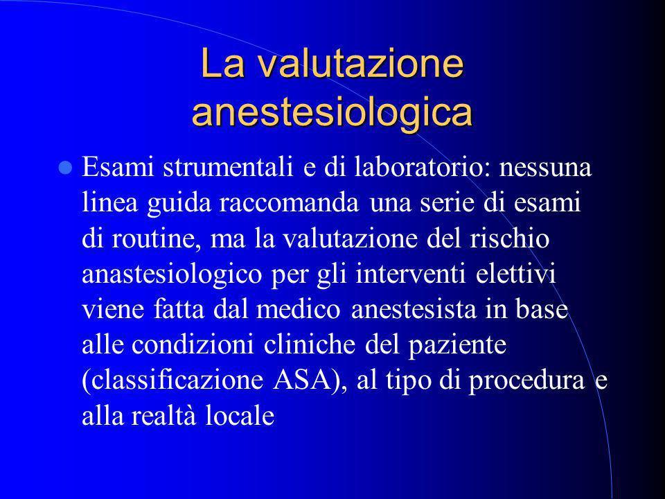 La valutazione anestesiologica Esami strumentali e di laboratorio: nessuna linea guida raccomanda una serie di esami di routine, ma la valutazione del rischio anastesiologico per gli interventi elettivi viene fatta dal medico anestesista in base alle condizioni cliniche del paziente (classificazione ASA), al tipo di procedura e alla realtà locale
