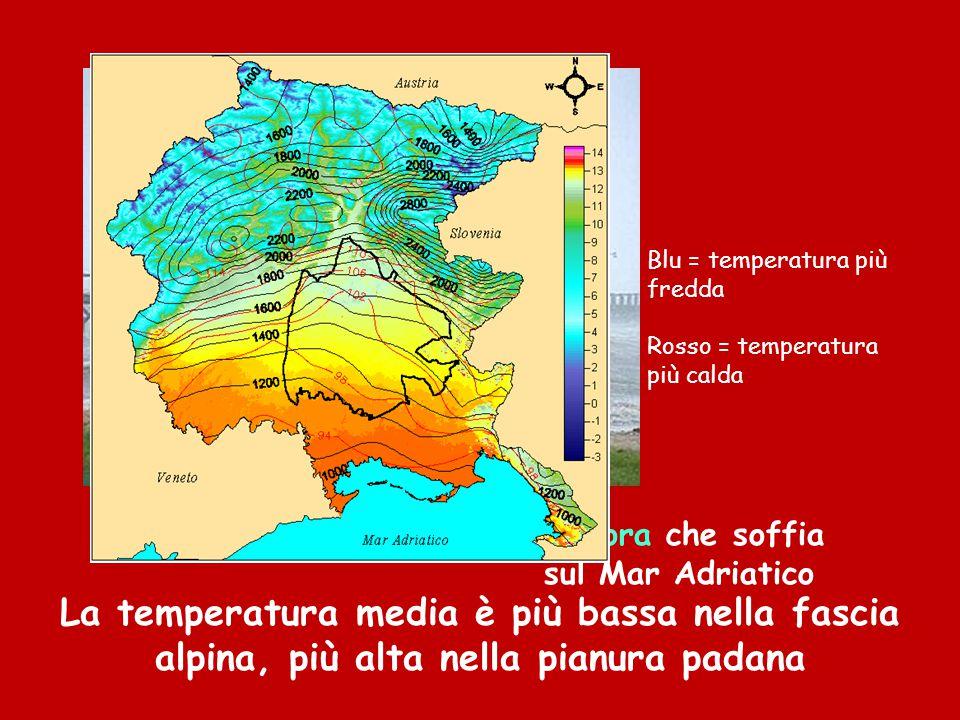 La Bora che soffia sul Mar Adriatico La temperatura media è più bassa nella fascia alpina, più alta nella pianura padana Blu = temperatura più fredda Rosso = temperatura più calda