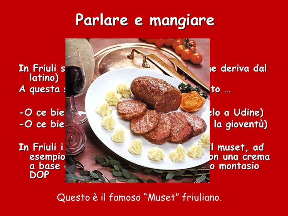 Parlare e mangiare In Friuli si parla il ladino (una lingua che deriva dal latino) A questa si mischiano le parlate del veneto … -O ce biel cis-ciel a Udin (oh,che bel cielo a Udine) -O ce biele zoventuti.