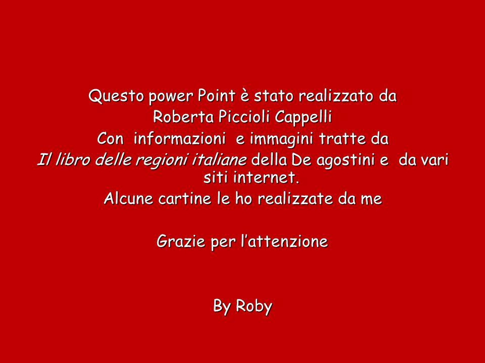 Questo power Point è stato realizzato da Roberta Piccioli Cappelli Con informazioni e immagini tratte da Il libro delle regioni italiane della De agostini e da vari siti internet.