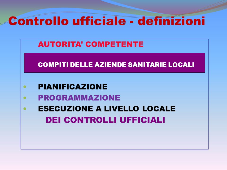 Controllo ufficiale - definizioni AUTORITA' COMPETENTE COMPITI DELLE AZIENDE SANITARIE LOCALI PIANIFICAZIONE PROGRAMMAZIONE ESECUZIONE A LIVELLO LOCALE DEI CONTROLLI UFFICIALI