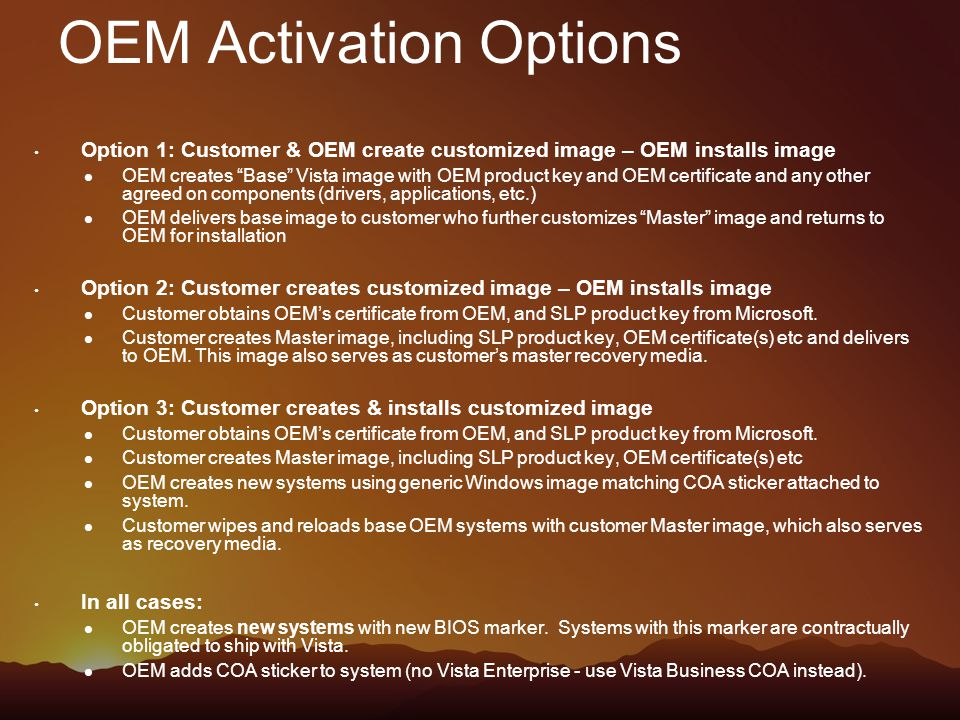 OEM Activation Options Option 1: Customer & OEM create customized image – OEM installs image OEM creates Base Vista image with OEM product key and OEM certificate and any other agreed on components (drivers, applications, etc.) OEM delivers base image to customer who further customizes Master image and returns to OEM for installation Option 2: Customer creates customized image – OEM installs image Customer obtains OEM's certificate from OEM, and SLP product key from Microsoft.