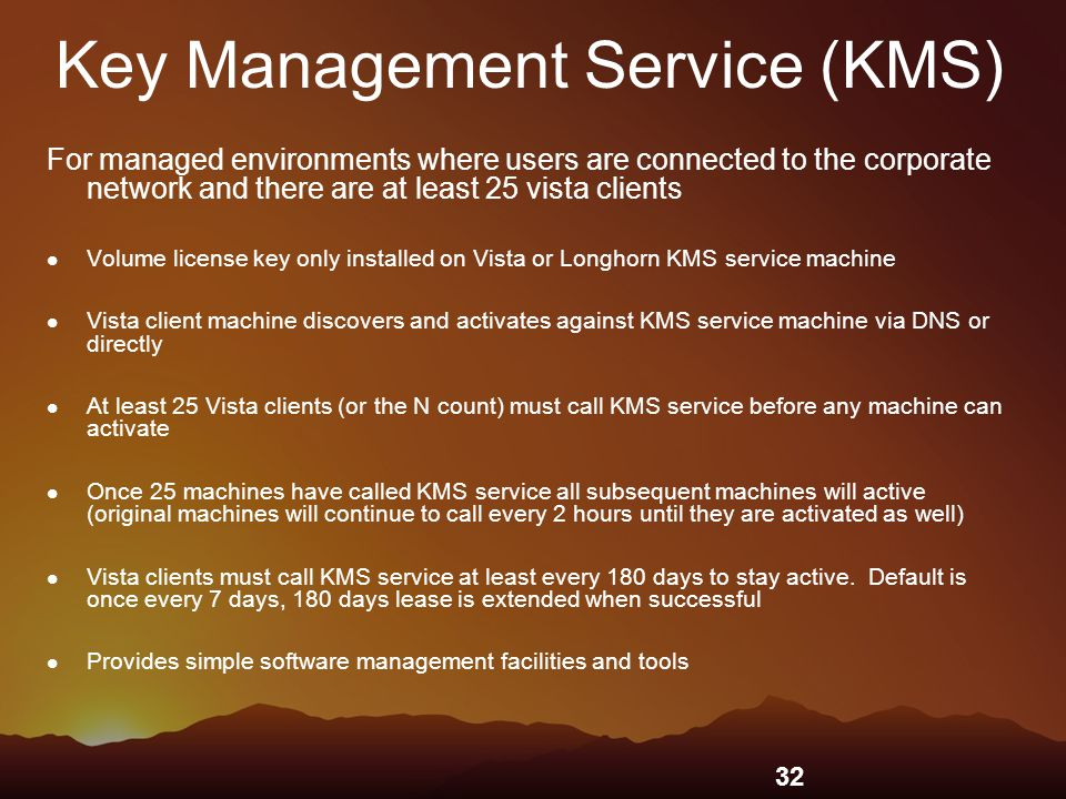 32 Key Management Service (KMS) For managed environments where users are connected to the corporate network and there are at least 25 vista clients Volume license key only installed on Vista or Longhorn KMS service machine Vista client machine discovers and activates against KMS service machine via DNS or directly At least 25 Vista clients (or the N count) must call KMS service before any machine can activate Once 25 machines have called KMS service all subsequent machines will active (original machines will continue to call every 2 hours until they are activated as well) Vista clients must call KMS service at least every 180 days to stay active.