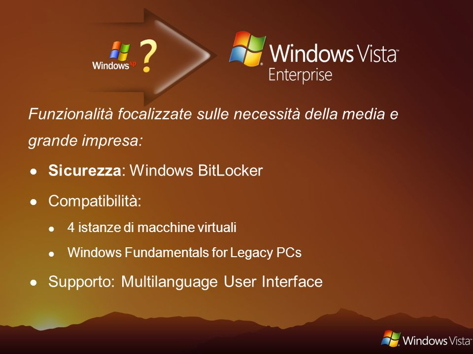 Funzionalità focalizzate sulle necessità della media e grande impresa: Sicurezza: Windows BitLocker Compatibilità: 4 istanze di macchine virtuali Windows Fundamentals for Legacy PCs Supporto: Multilanguage User Interface
