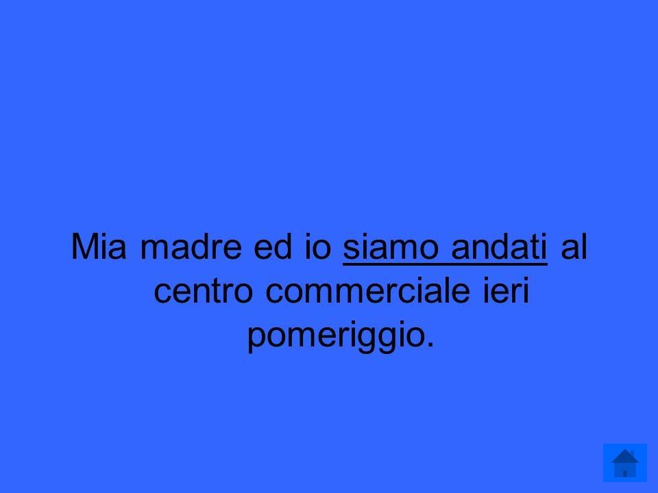 Passato Prossimo 200 Complete the following sentence in the passato prossimo: Mia madre ed io __________ (andare) al centro commerciale ieri pomeriggio.