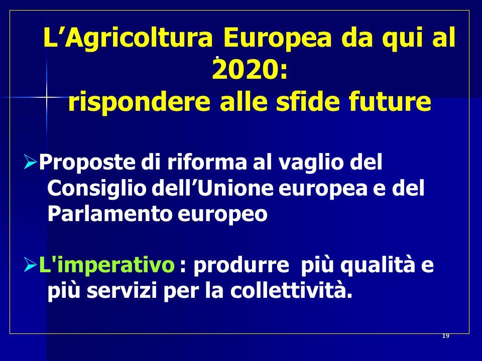  L'Agricoltura Europea da qui al 2020: rispondere alle sfide future  Proposte di riforma al vaglio del Consiglio dell'Unione europea e del Parlamento europeo  L imperativo : produrre più qualità e più servizi per la collettività.