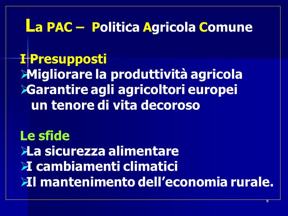  L a PAC – Politica Agricola Comune I Presupposti  Migliorare la produttività agricola  Garantire agli agricoltori europei un tenore di vita decoroso Le sfide  La sicurezza alimentare  I cambiamenti climatici  Il mantenimento dell'economia rurale.