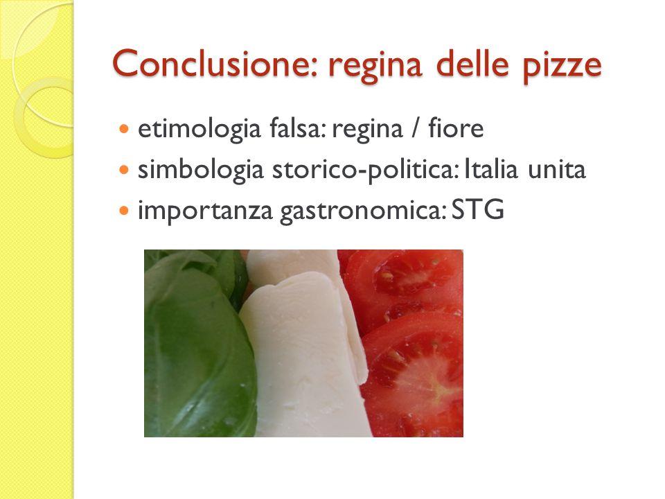 Conclusione: regina delle pizze etimologia falsa: regina / fiore simbologia storico-politica: Italia unita importanza gastronomica: STG