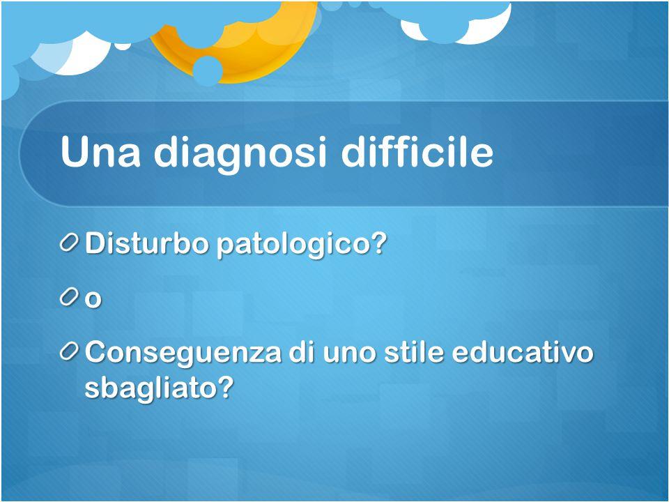 Una diagnosi difficile Disturbo patologico? o Conseguenza di uno stile educativo sbagliato?
