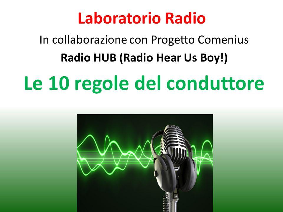 Laboratorio Radio In collaborazione con Progetto Comenius Radio HUB (Radio Hear Us Boy!) Le 10 regole del conduttore