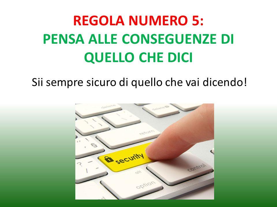REGOLA NUMERO 5: PENSA ALLE CONSEGUENZE DI QUELLO CHE DICI Sii sempre sicuro di quello che vai dicendo!