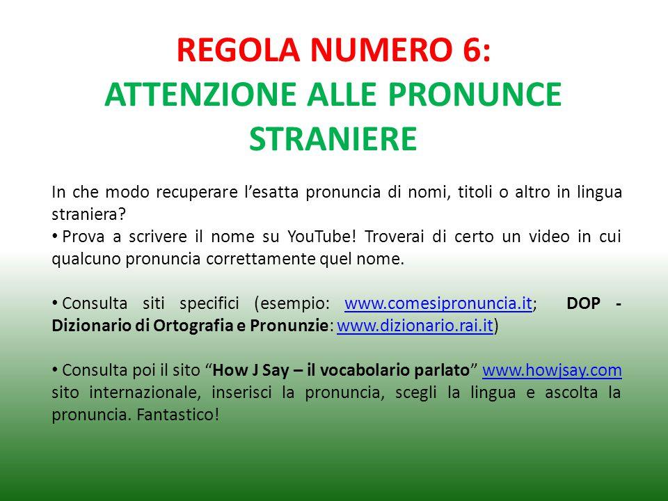 REGOLA NUMERO 6: ATTENZIONE ALLE PRONUNCE STRANIERE In che modo recuperare l'esatta pronuncia di nomi, titoli o altro in lingua straniera? Prova a scr