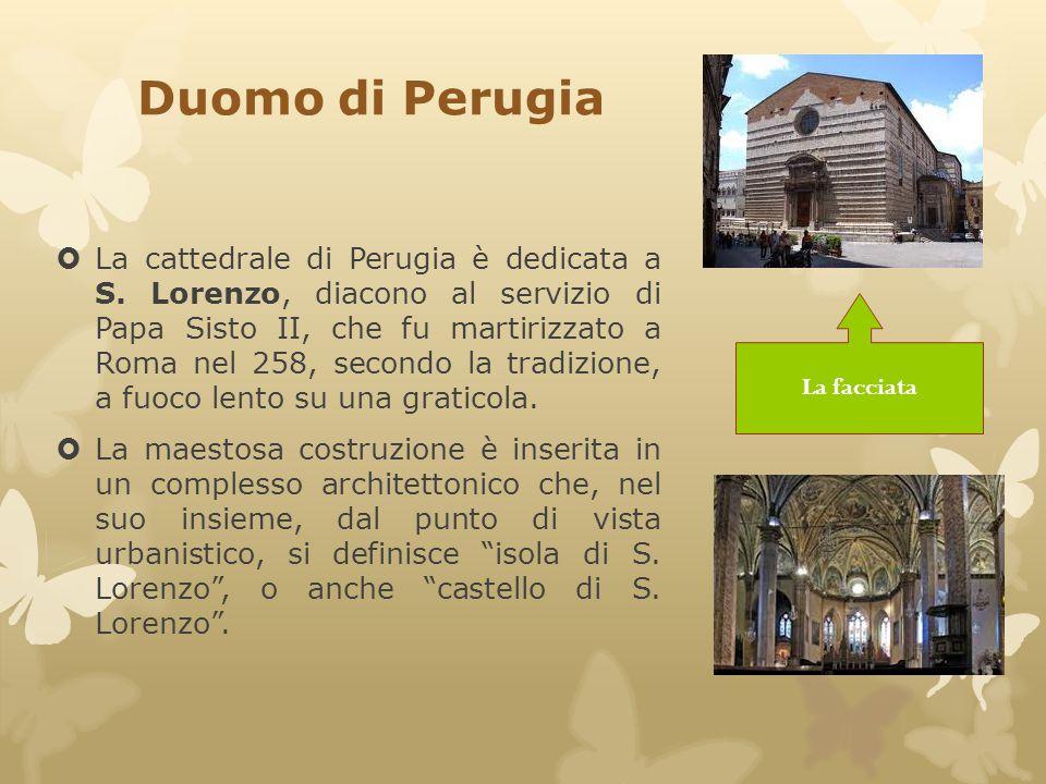 Duomo di Perugia  La cattedrale di Perugia è dedicata a S. Lorenzo, diacono al servizio di Papa Sisto II, che fu martirizzato a Roma nel 258, secondo