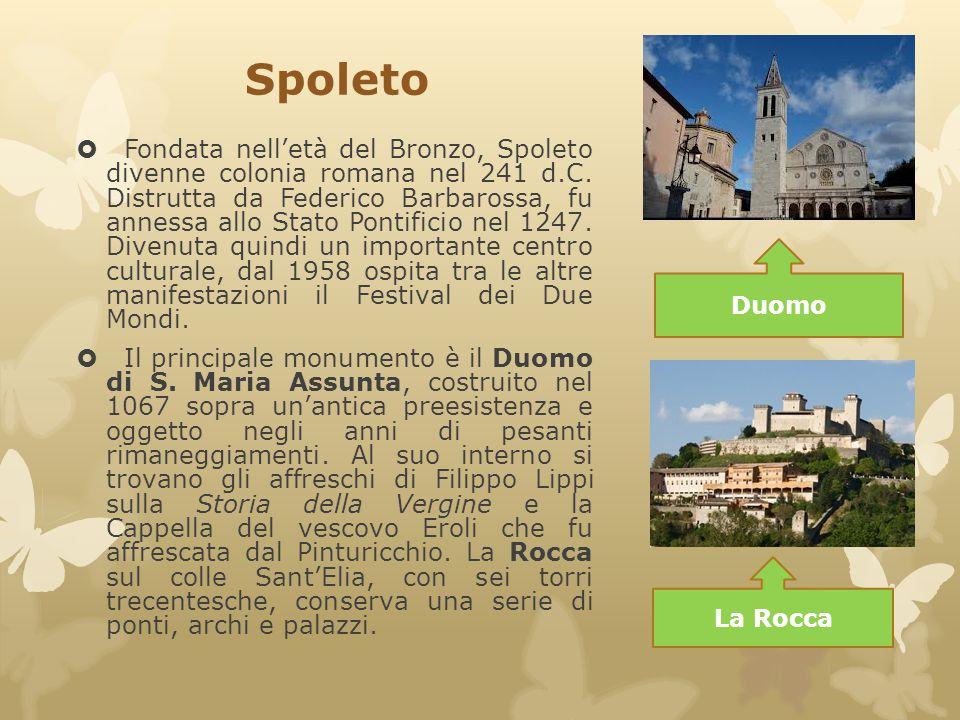 Spoleto  Fondata nell'età del Bronzo, Spoleto divenne colonia romana nel 241 d.C. Distrutta da Federico Barbarossa, fu annessa allo Stato Pontificio