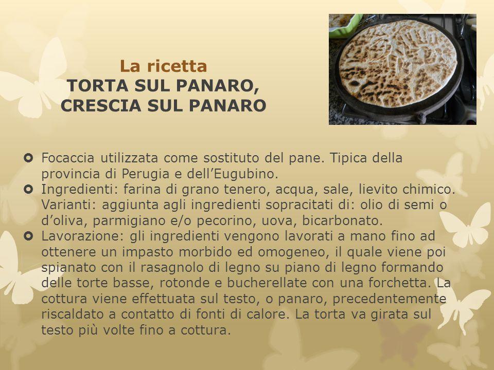 La ricetta TORTA SUL PANARO, CRESCIA SUL PANARO  Focaccia utilizzata come sostituto del pane. Tipica della provincia di Perugia e dell'Eugubino.  In