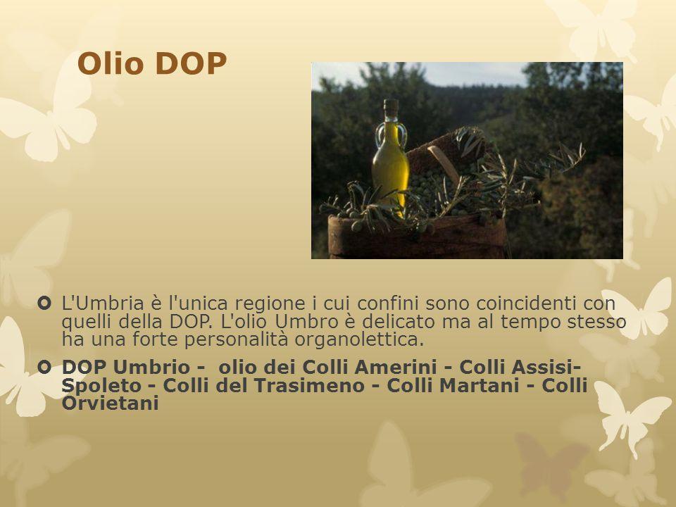 Olio DOP  L'Umbria è l'unica regione i cui confini sono coincidenti con quelli della DOP. L'olio Umbro è delicato ma al tempo stesso ha una forte per