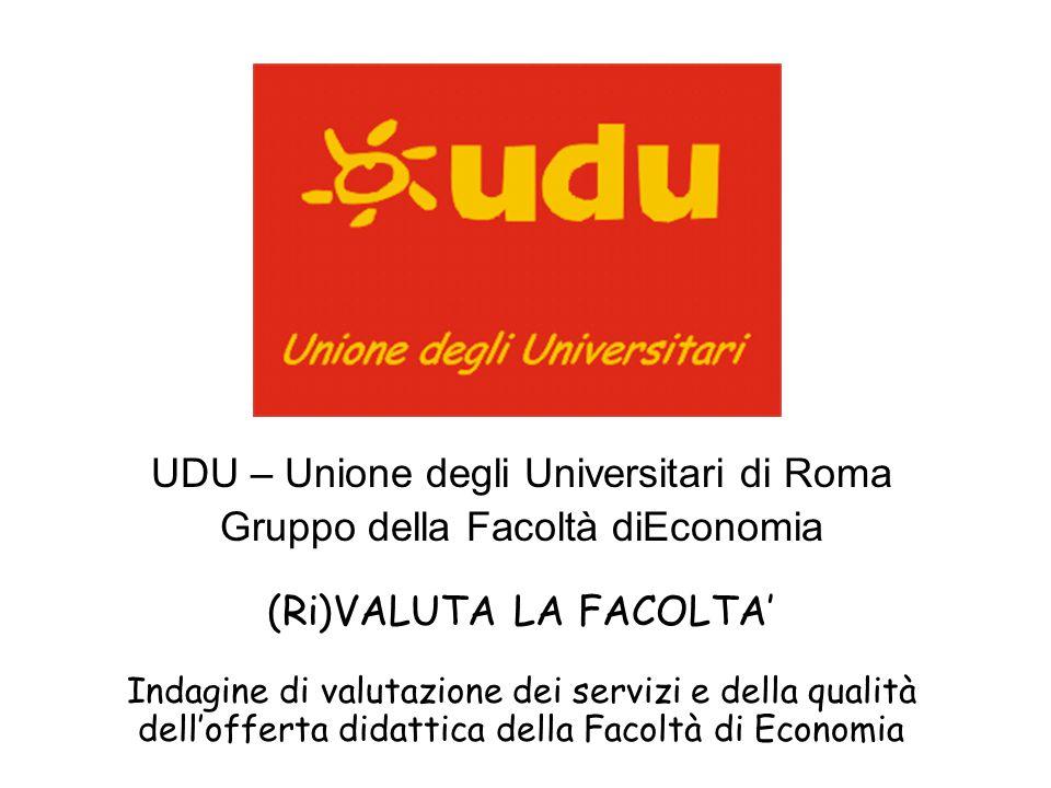 UDU – Unione degli Universitari di Roma Gruppo della Facoltà diEconomia (Ri)VALUTA LA FACOLTA' Indagine di valutazione dei servizi e della qualità dell'offerta didattica della Facoltà di Economia