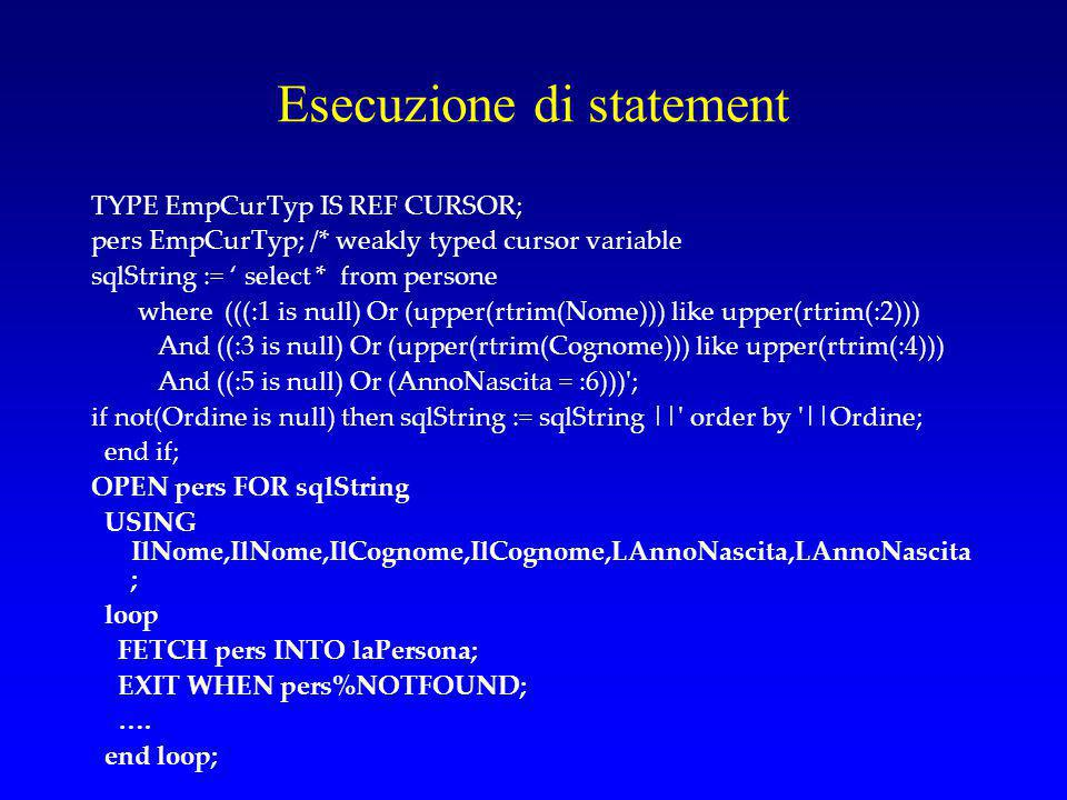 Esecuzione di statement TYPE EmpCurTyp IS REF CURSOR; pers EmpCurTyp; /* weakly typed cursor variable sqlString := ' select * from persone where (((:1