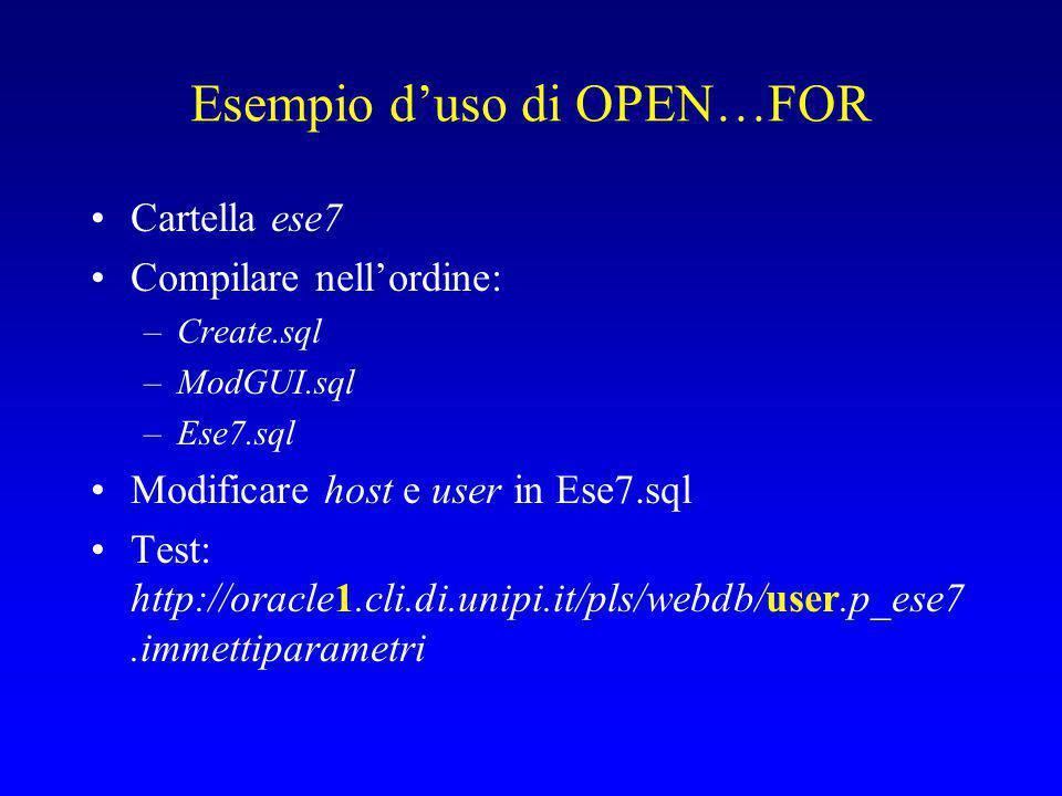 Esempio d'uso di OPEN…FOR Cartella ese7 Compilare nell'ordine: –Create.sql –ModGUI.sql –Ese7.sql Modificare host e user in Ese7.sql Test: http://oracle1.cli.di.unipi.it/pls/webdb/user.p_ese7.immettiparametri