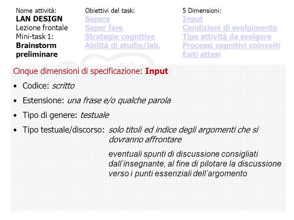 Cinque dimensioni di specificazione: Input Codice: scritto Estensione: una frase e/o qualche parola Tipo di genere: testuale Tipo testuale/discorso:solo titoli ed indice degli argomenti che si dovranno affrontare eventuali spunti di discussione consigliati dall'insegnante, al fine di pilotare la discussione verso i punti essenziali dell'argomento Nome attività: LAN DESIGN Lezione frontale Mini-task 1: Brainstorm preliminare Obiettivi del task: Sapere Saper fare Strategie cognitive Abilità di studio/lab.