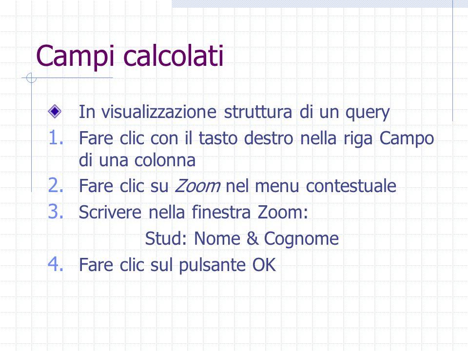 Campi calcolati In visualizzazione struttura di un query 1. Fare clic con il tasto destro nella riga Campo di una colonna 2. Fare clic su Zoom nel men