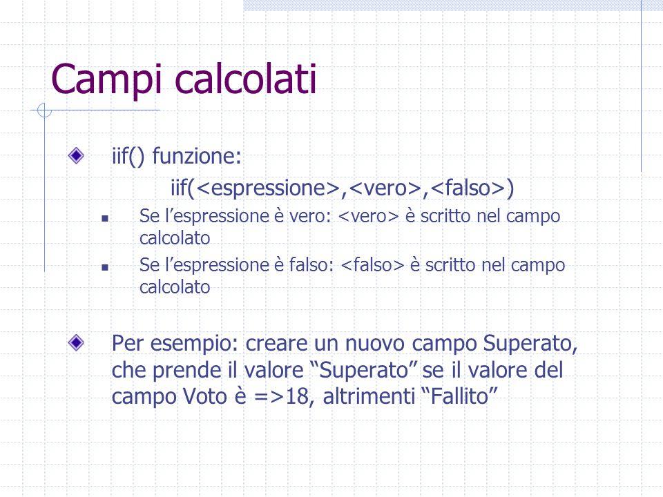 Campi calcolati iif() funzione: iif(,, ) Se l'espressione è vero: è scritto nel campo calcolato Se l'espressione è falso: è scritto nel campo calcolat