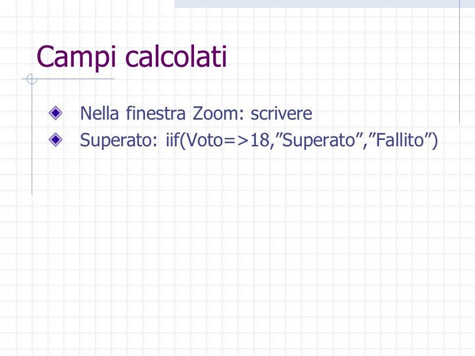 """Campi calcolati Nella finestra Zoom: scrivere Superato: iif(Voto=>18,""""Superato"""",""""Fallito"""")"""