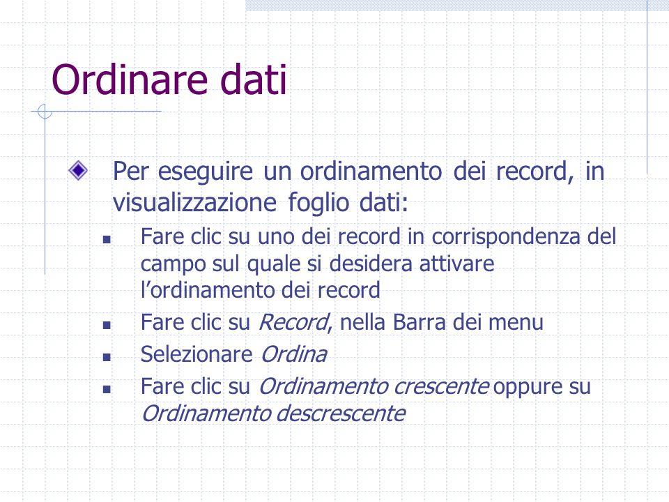 Ordinare dati Per rimuovere un ordinamento, in visualizzazione foglio dati: Fare clic su Record, nella Barra dei menu Selezionare Ordina Fare clic su Rimuovi filtro/Ordina