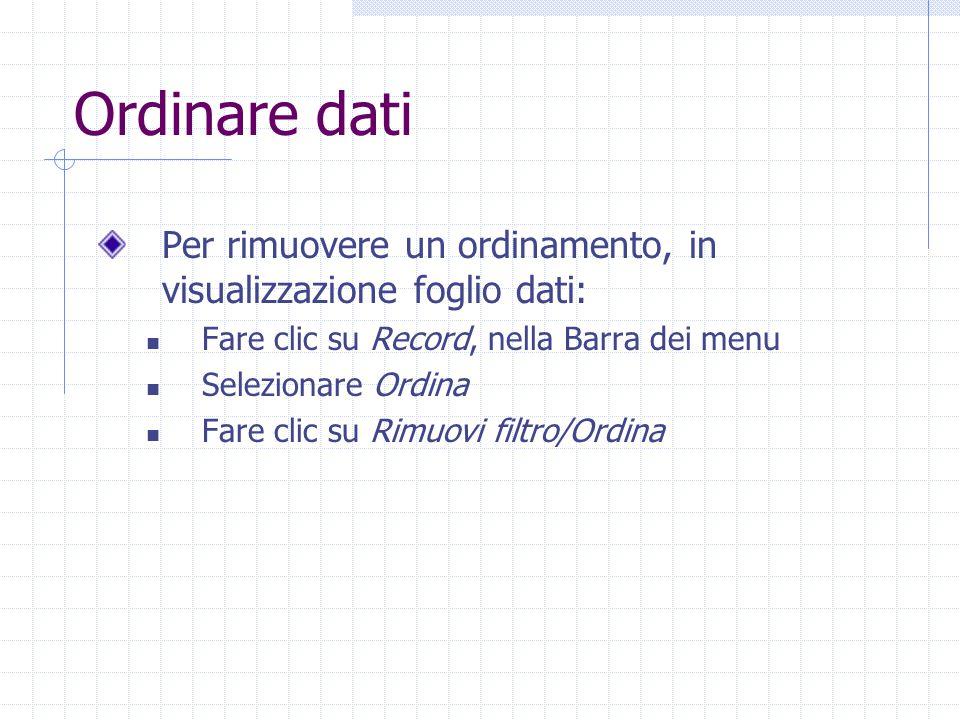 Ordinare dati Per rimuovere un ordinamento, in visualizzazione foglio dati: Fare clic su Record, nella Barra dei menu Selezionare Ordina Fare clic su