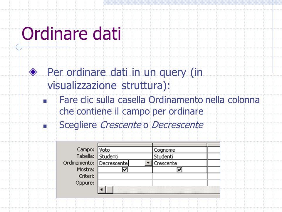 Ordinare dati Per ordinare dati in un query (in visualizzazione struttura): Fare clic sulla casella Ordinamento nella colonna che contiene il campo pe