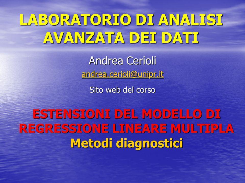 LABORATORIO DI ANALISI AVANZATA DEI DATI Andrea Cerioli andrea.cerioli@unipr.it Sito web del corso ESTENSIONI DEL MODELLO DI REGRESSIONE LINEARE MULTIPLA Metodi diagnostici
