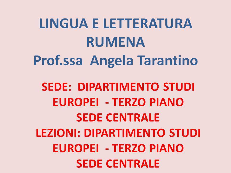 LINGUA E LETTERATURA RUMENA Prof.ssa Angela Tarantino SEDE: DIPARTIMENTO STUDI EUROPEI - TERZO PIANO SEDE CENTRALE LEZIONI: DIPARTIMENTO STUDI EUROPEI
