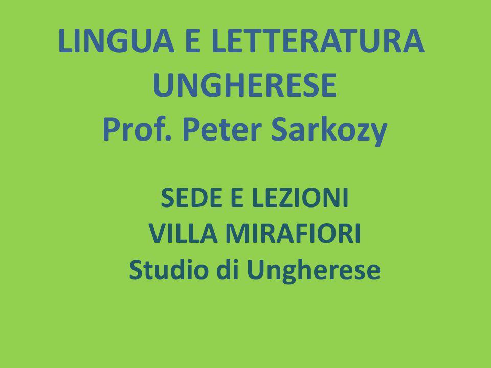 LINGUA E LETTERATURA UNGHERESE Prof. Peter Sarkozy SEDE E LEZIONI VILLA MIRAFIORI Studio di Ungherese