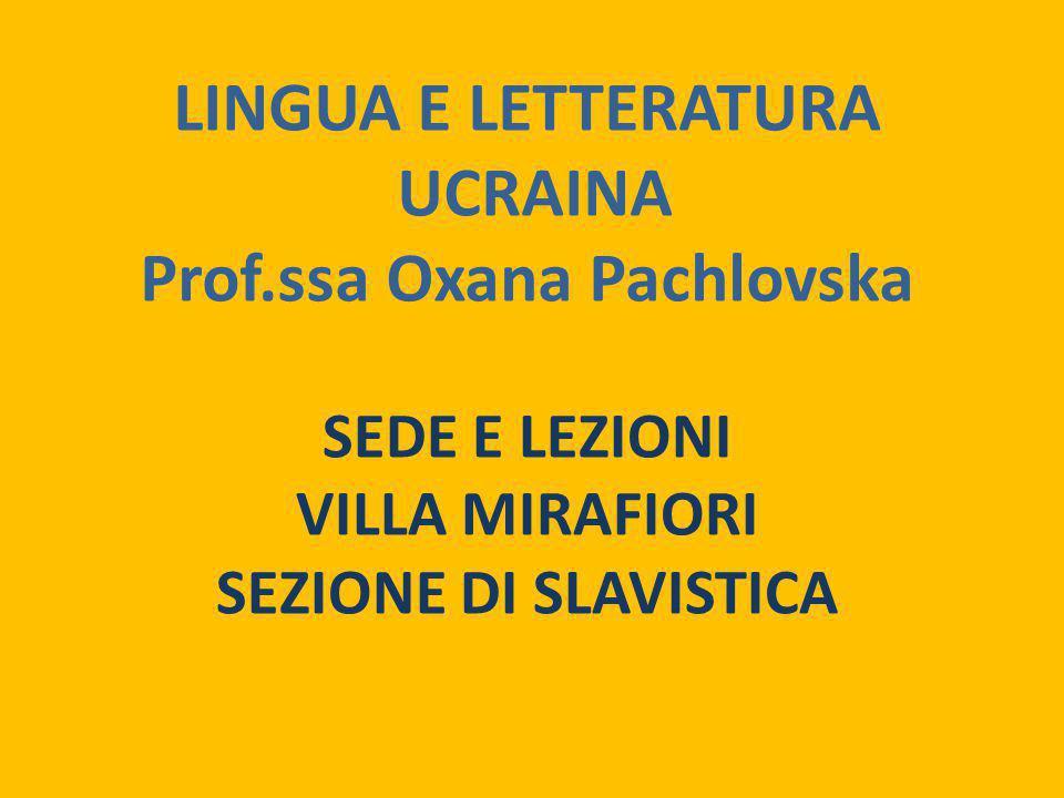 LINGUA E LETTERATURA UCRAINA Prof.ssa Oxana Pachlovska SEDE E LEZIONI VILLA MIRAFIORI SEZIONE DI SLAVISTICA