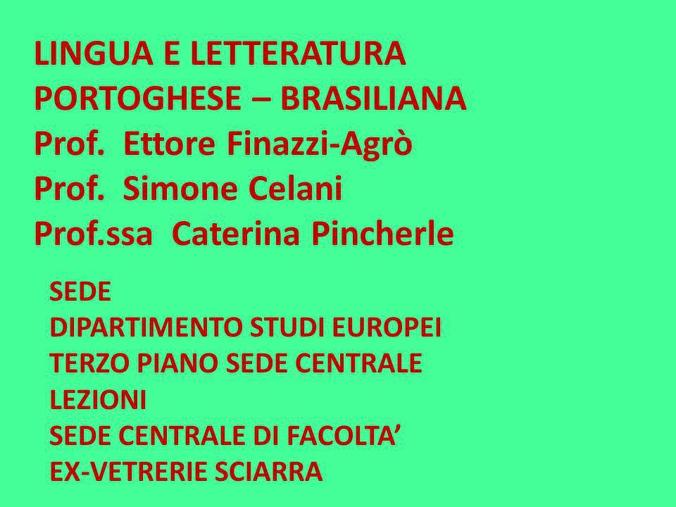LINGUA E LETTERATURA PORTOGHESE – BRASILIANA Prof. Ettore Finazzi-Agrò Prof. Simone Celani Prof.ssa Caterina Pincherle SEDE DIPARTIMENTO STUDI EUROPEI