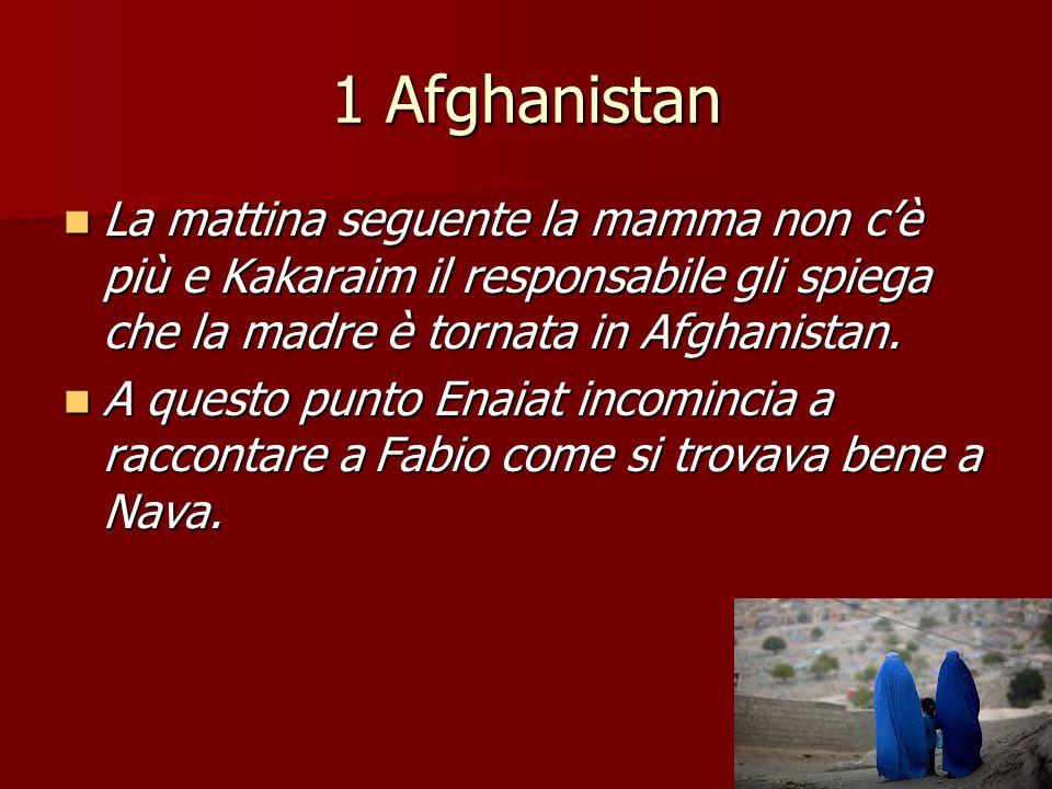 1 Afghanistan La mattina seguente la mamma non c'è più e Kakaraim il responsabile gli spiega che la madre è tornata in Afghanistan. La mattina seguent
