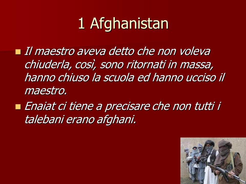 1 Afghanistan Il maestro aveva detto che non voleva chiuderla, così, sono ritornati in massa, hanno chiuso la scuola ed hanno ucciso il maestro. Il ma