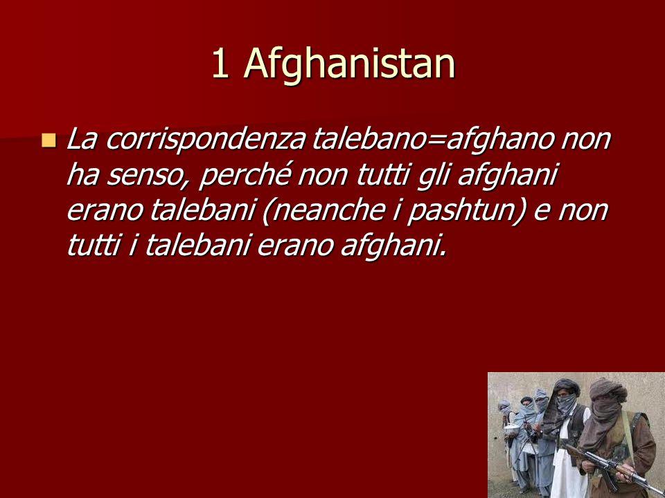 1 Afghanistan La corrispondenza talebano=afghano non ha senso, perché non tutti gli afghani erano talebani (neanche i pashtun) e non tutti i talebani