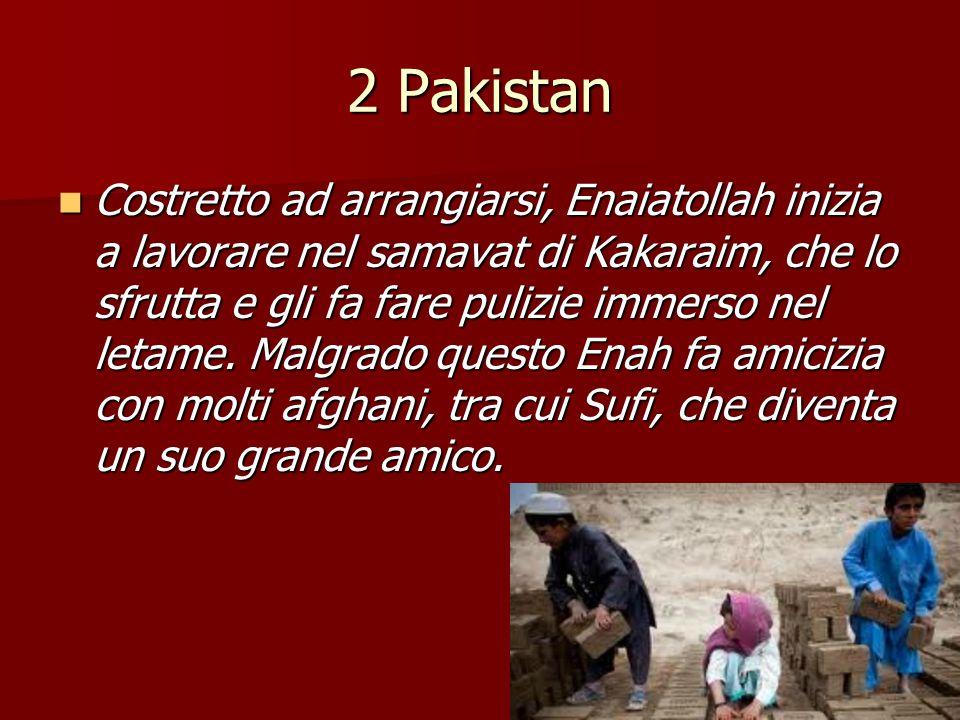 2 Pakistan Costretto ad arrangiarsi, Enaiatollah inizia a lavorare nel samavat di Kakaraim, che lo sfrutta e gli fa fare pulizie immerso nel letame. M