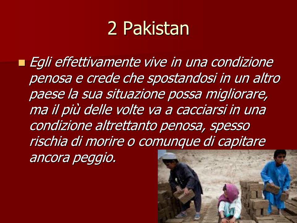 2 Pakistan Egli effettivamente vive in una condizione penosa e crede che spostandosi in un altro paese la sua situazione possa migliorare, ma il più d