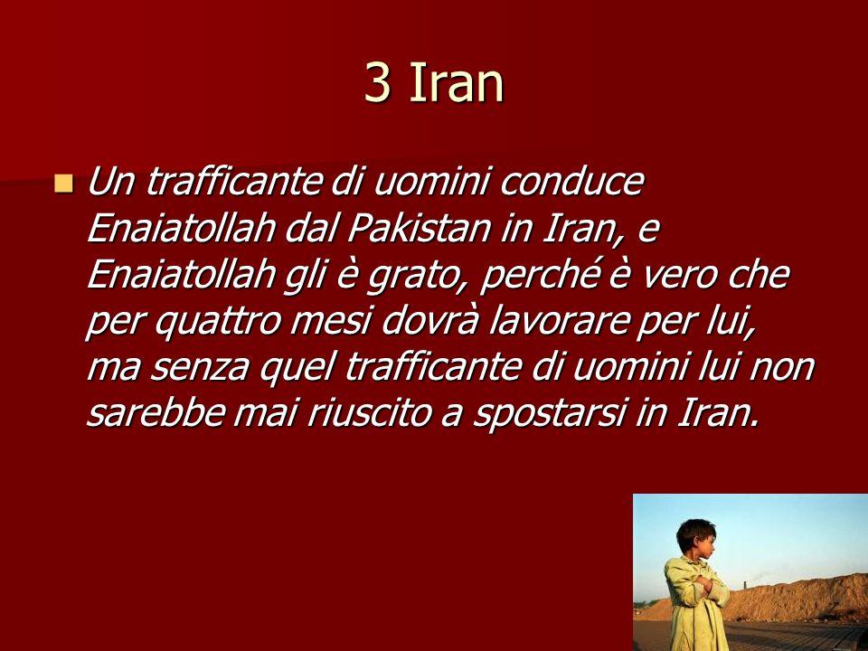 3 Iran Un trafficante di uomini conduce Enaiatollah dal Pakistan in Iran, e Enaiatollah gli è grato, perché è vero che per quattro mesi dovrà lavorare