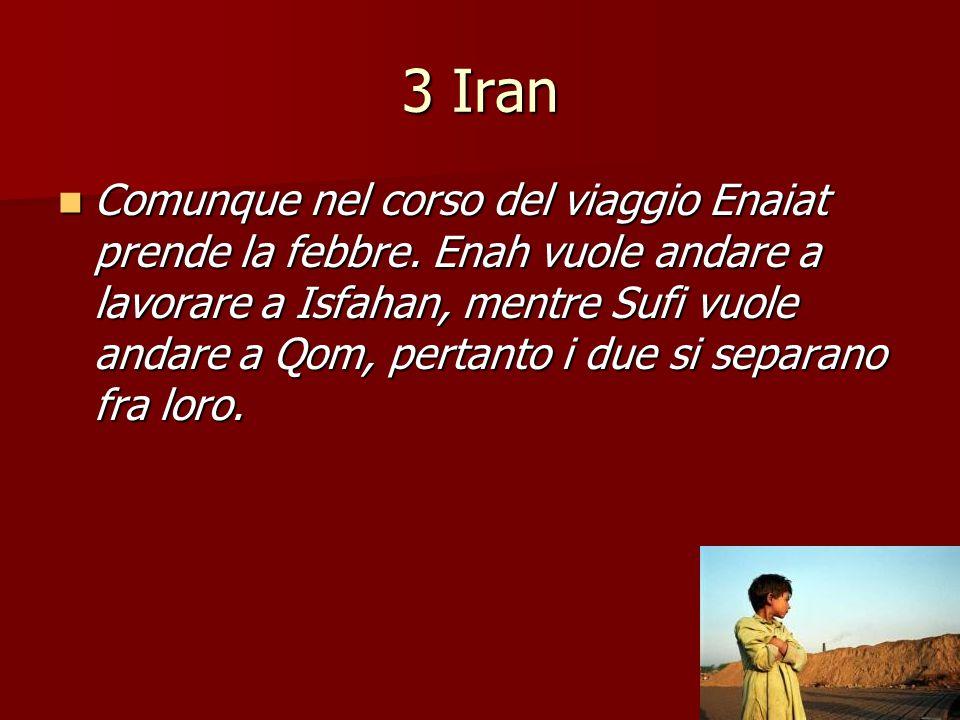 3 Iran Comunque nel corso del viaggio Enaiat prende la febbre. Enah vuole andare a lavorare a Isfahan, mentre Sufi vuole andare a Qom, pertanto i due